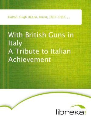 With British Guns in Italy A Tribute to Italian Achievement - Hugh Dalton Dalton