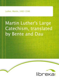 Martin Luther's Large Catechism, translated by Bente and Dau - Martin Luther
