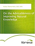 On the Advisableness of Improving Natural Knowledge - Thomas Henry Huxley