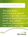 The Bird Book Illustrating in natural colors more than seven hundred North American birds; also several hundred photographs of their nests and eggs. - Chester A. (Chester Albert) Reed
