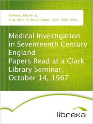 Medical Investigation in Seventeenth Century England Papers Read at a Clark Library Seminar, October 14, 1967 - Charles W. Bodemer
