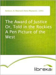 The Award of Justice Or, Told in the Rockies A Pen Picture of the West - A. Maynard (Anna Maynard) Barbour