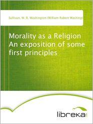 Morality as a Religion An exposition of some first principles - W. R. Washington (William Robert Washington) Sullivan