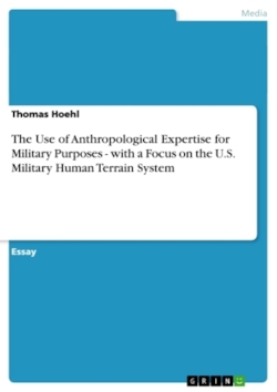 The Use of Anthropological Expertise for Military Purposes - with a Focus on the U.S. Military Human Terrain System