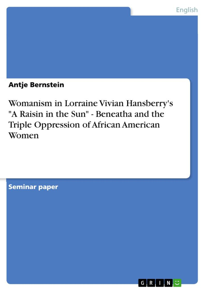 Womanism in Lorraine Vivian Hansberry´s A Raisin in the Sun - Beneatha and the Triple Oppression of African American Women als Buch von Antje Bern... - GRIN Publishing