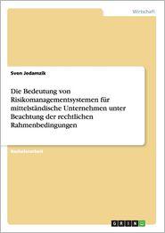 Die Bedeutung Von Risikomanagementsystemen Fur Mittelstandische Unternehmen Unter Beachtung Der Rechtlichen Rahmenbedingungen - Sven Jedamzik