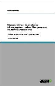 Migrantenkinder Im Deutschen Bildungssystem Und Am Ubergang Zum Deutschen Arbeitsmarkt - Ulrike Pitzschke