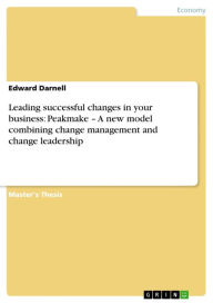 Leading successful changes in your business: Peakmake - A new model combining change management and change leadership - Edward Darnell