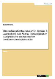 Die Strategische Bedeutung Von Mergers & Acquisitions Zum Aufbau Technologischer Kompetenzen Am Beispiel Der Medizintechnologiebranche - Sarah Franz