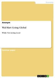 Wal-Mart Going Global: While Not Acting Local - Anonymous