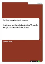 Logic and Public Administration. Towards a Logic of Administrative Action - Ani Matei, Andy Constantin Leoveanu