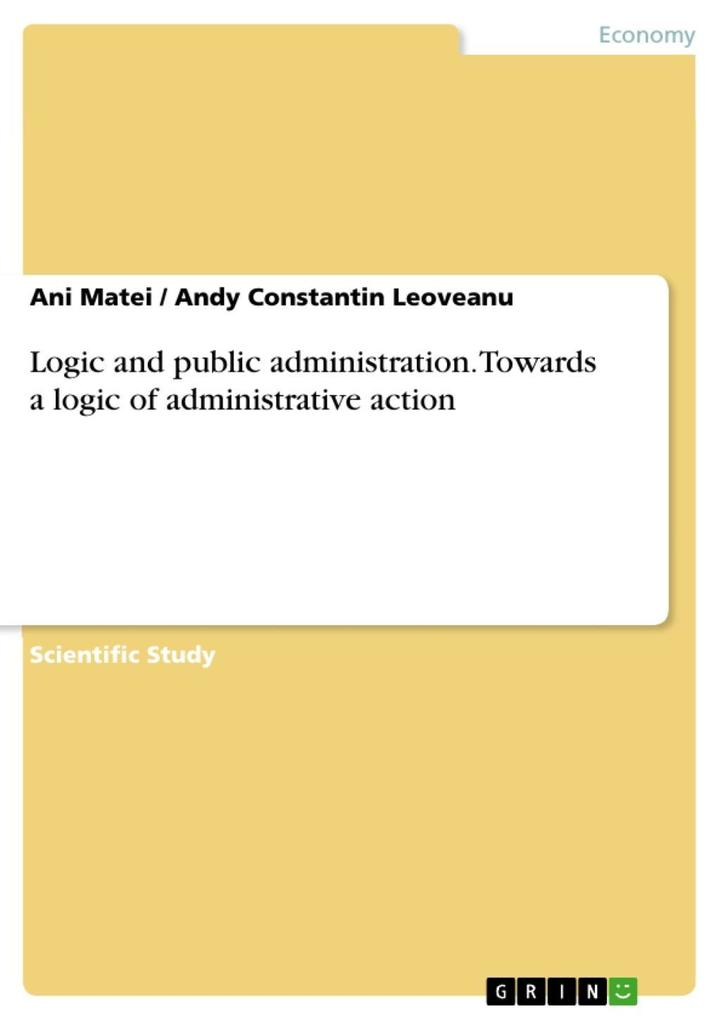 Logic and public administration. Towards a logic of administrative action als eBook von Ani Matei, Andy Constantin Leoveanu - GRIN Publishing
