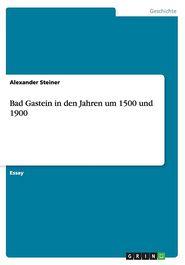 Bad Gastein in den Jahren um 1500 und 1900 - Alexander Steiner