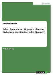"""Lehrerfiguren in Der Gegenwartsliteratur. Padagogen, Zuchtmeister Oder Kumpel""""?"""