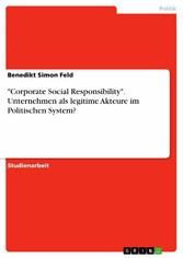 Corporate Social Responsibility. Unternehmen als legitime Akteure im Politischen System? - Benedikt Simon Feld