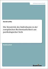 Die Kreativitat Des Individuums in Der Europaischen Rechtsstaatlichkeit Aus Partikulogischer Sicht - David Leitha