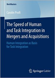 The Speed of Human and Task Integration in Mergers and Acquisitions: Human Integration as Basis for Task Integration - Carolin Proft