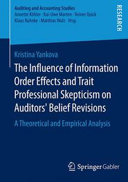 The Influence of Information Order Effects and Trait Professional Skepticism on Auditors' Belief Revisions: A Theoretical and Empirical Analysis - Kristina Yankova