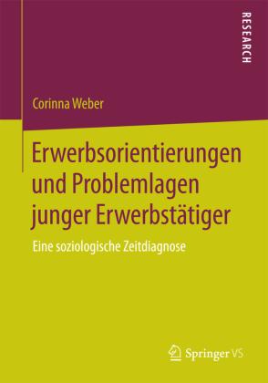 Erwerbsorientierungen und Problemlagen junger Erwerbstätiger - Eine soziologische Zeitdiagnose - Weber, Corinna