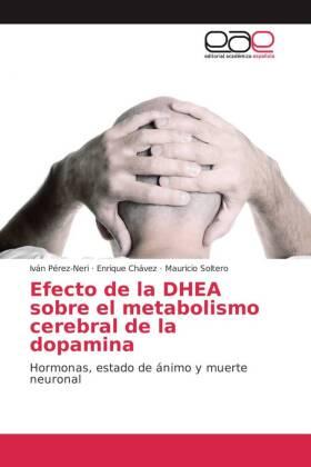 Efecto de la DHEA sobre el metabolismo cerebral de la dopamina - Hormonas, estado de ánimo y muerte neuronal - Pérez-Neri, Iván / Chávez, Enrique / Soltero, Mauricio