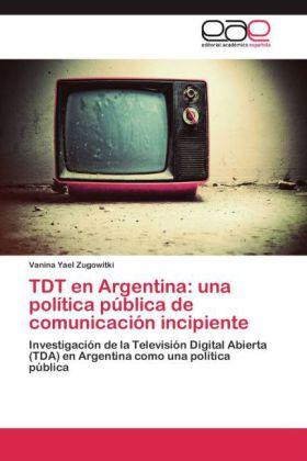 TDT en Argentina: una política pública de comunicación incipiente - Investigación de la Televisión Digital Abierta (TDA) en Argentina como una política pública - Zugowitki, Vanina Yael