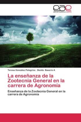 La enseñanza de la Zootecnia General en la carrera de Agronomía - Enseñanza de la Zootecnia General en la carrera de Agronomía - González Pelegrino, Teresa / Baserio A, Benito