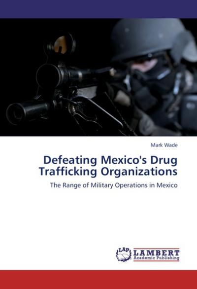 Defeating Mexico's Drug Trafficking Organizations - Mark Wade