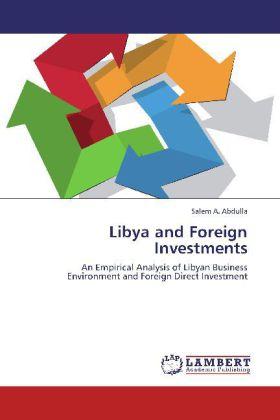 Libya and Foreign Investments - An Empirical Analysis of Libyan Business Environment and Foreign Direct Investment