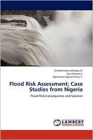 Flood Risk Assessment; Case Studies from Nigeria - Adedayo O. Omoboriowo, Edward J. Acra, Ughochukwu P. Agharanya
