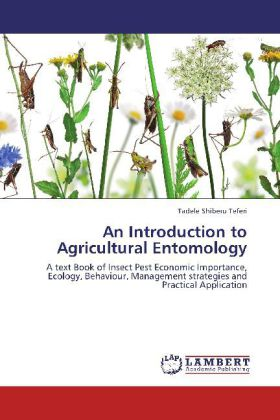 An Introduction to Agricultural Entomology - A text Book of Insect Pest Economic Importance, Ecology, Behaviour, Management strategies and Practical Application - Shiberu Teferi, Tadele