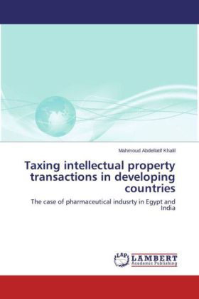 Taxing intellectual property transactions in developing countries - The case of pharmaceutical indusrty in Egypt and India - Abdellatif Khalil, Mahmoud
