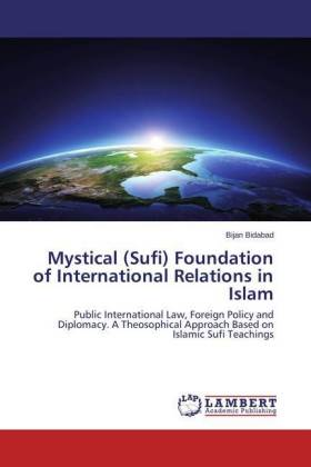 Mystical (Sufi) Foundation of International Relations in Islam - Public International Law, Foreign Policy and Diplomacy. A Theosophical Approach Based on Islamic Sufi Teachings
