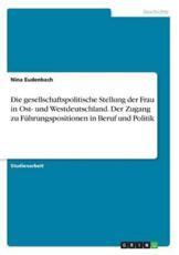 Die Gesellschaftspolitische Stellung Der Frau in Ost- Und Westdeutschland. Der Zugang Zu Fuhrungspositionen in Beruf Und Politik - Nina Eudenbach