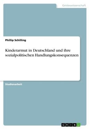 Akademische Schriftenreihe: Kinderarmut in Deutschland und ihre sozialpolitischen Handlungskonsequenzen - Schilling, Phillip