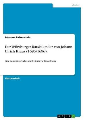 Akademische Schriftenreihe: Der Würzburger Ratskalender von Johann Ulrich Kraus (1695/1696) - Eine kunsthistorische und historische Einordnung. Magisterarbeit - Falkenstein, Johanna