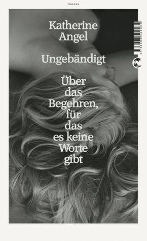 Ungebändigt: Über das Begehren, für das es keine Worte gibt - Katherine Angel, Gertraude Krueger (Translator)