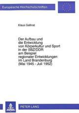 Der Aufbau und die Entwicklung von Koerperkultur und Sport in der SBZ/DDR am Beispiel regionaler Entwicklungen im Land Brandenburg (Mai 1945 - Juli 1952) - Klaus Gallinat