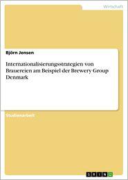 Internationalisierungsstrategien von Brauereien am Beispiel der Brewery Group Denmark - Björn Jensen