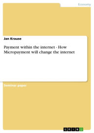 Payment within the internet - How Micropayment will change the internet: How Micropayment will change the internet - Jan Krause