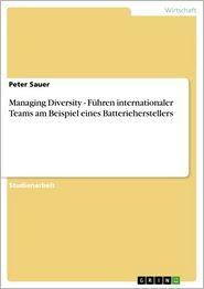 Managing Diversity - Führen internationaler Teams am Beispiel eines Batterieherstellers: Führen internationaler Teams am Beispiel eines Batterieherstellers - Peter Sauer