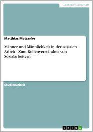 Männer und Männlichkeit in der sozialen Arbeit - Zum Rollenverständnis von Sozialarbeitern: Zum Rollenverständnis von Sozialarbeitern - Matthias Matzanke