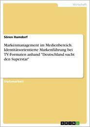 Markenmanagement im Medienbereich. Identitätsorientierte Markenführung bei TV-Formaten anhand 'Deutschland sucht den Superstar': Identitätsorientierte Markenführung bei TV-Formaten dargestellt am Beispiel 'Deutschland sucht den Superstar' - Sören Hamdorf