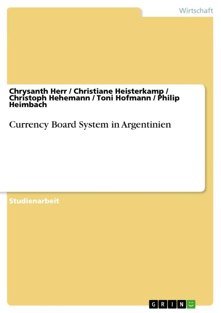 Currency Board System in Argentinien als eBook von Chrysanth Herr, Christiane Heisterkamp, Christoph Hehemann, Toni Hofmann, Philip Heimbach - GRIN Verlag