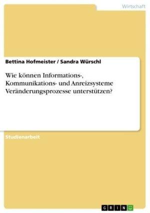 Wie können Informations, Kommunikations- und Anreizsysteme Veränderungsprozesse unterstützen? - Bettina Hofmeister, Sandra Würschl