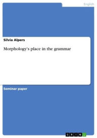 Morphology's place in the grammar - Silvia Alpers