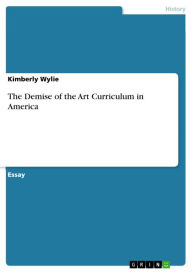 The Demise of the Art Curriculum in America - Kimberly Wylie