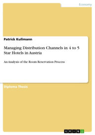 Managing Distribution Channels in 4 to 5 Star Hotels in Austria : An Analysis of the Room Reservation Process - Patrick Kullmann
