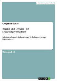 Jugend und Drogen - ein Spannungsverhältnis?: Substanzgebrauch als funktionale Verhaltensweise des Jugendalters - - Chrystina Kunze