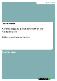 Counseling and psychotherapy in the United States: Differences, delivery and theories - Jan Thivissen