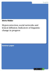 Hypercorrection, social networks and lexical diffusion: Indicators of linguistic change in progress - Dörte Ridder